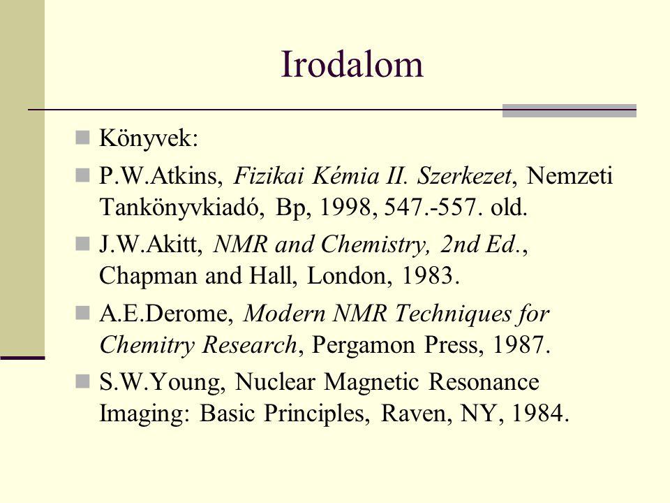 Irodalom Könyvek: P.W.Atkins, Fizikai Kémia II. Szerkezet, Nemzeti Tankönyvkiadó, Bp, 1998, 547.-557. old. J.W.Akitt, NMR and Chemistry, 2nd Ed., Chap