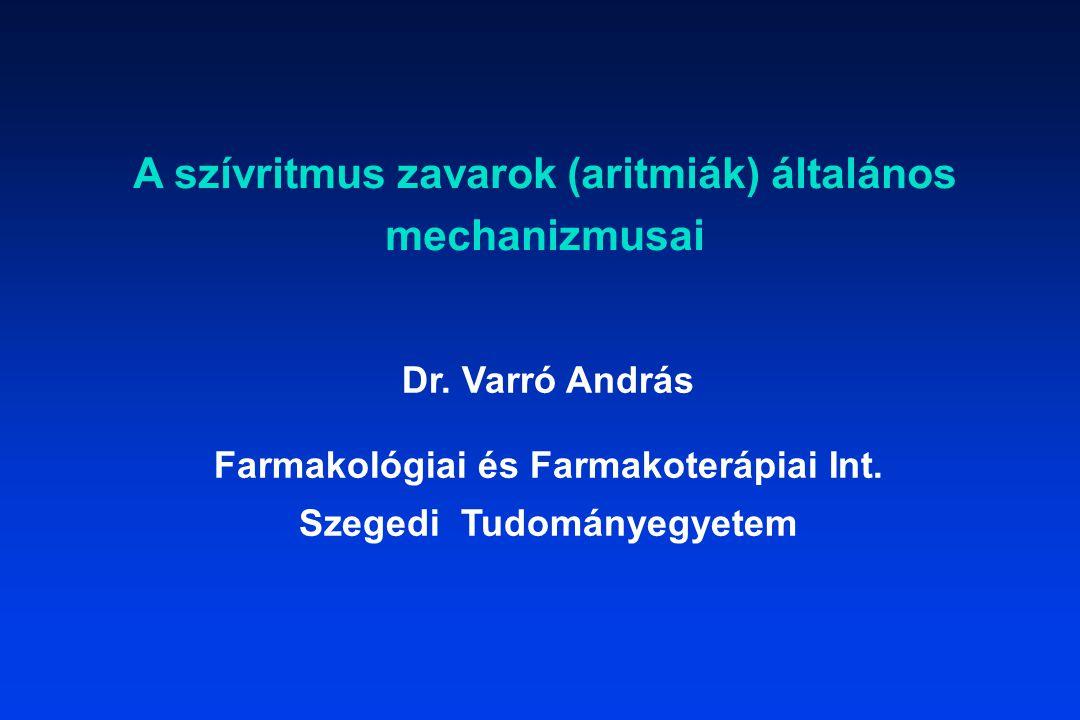 A szívritmus zavarok (aritmiák) általános mechanizmusai Dr. Varró András Farmakológiai és Farmakoterápiai Int. Szegedi Tudományegyetem