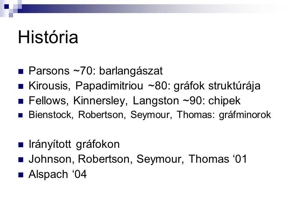História Parsons ~70: barlangászat Kirousis, Papadimitriou ~80: gráfok struktúrája Fellows, Kinnersley, Langston ~90: chipek Bienstock, Robertson, Seymour, Thomas: gráfminorok Irányított gráfokon Johnson, Robertson, Seymour, Thomas '01 Alspach '04