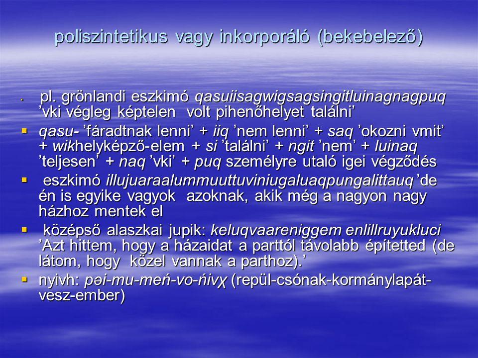 poliszintetikus vagy inkorporáló (bekebelező)  pl.
