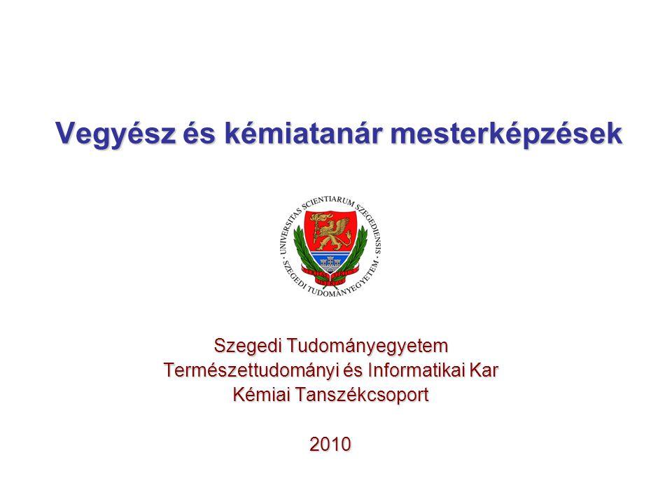 Vegyész és kémiatanár mesterképzések Szegedi Tudományegyetem Természettudományi és Informatikai Kar Kémiai Tanszékcsoport 2010