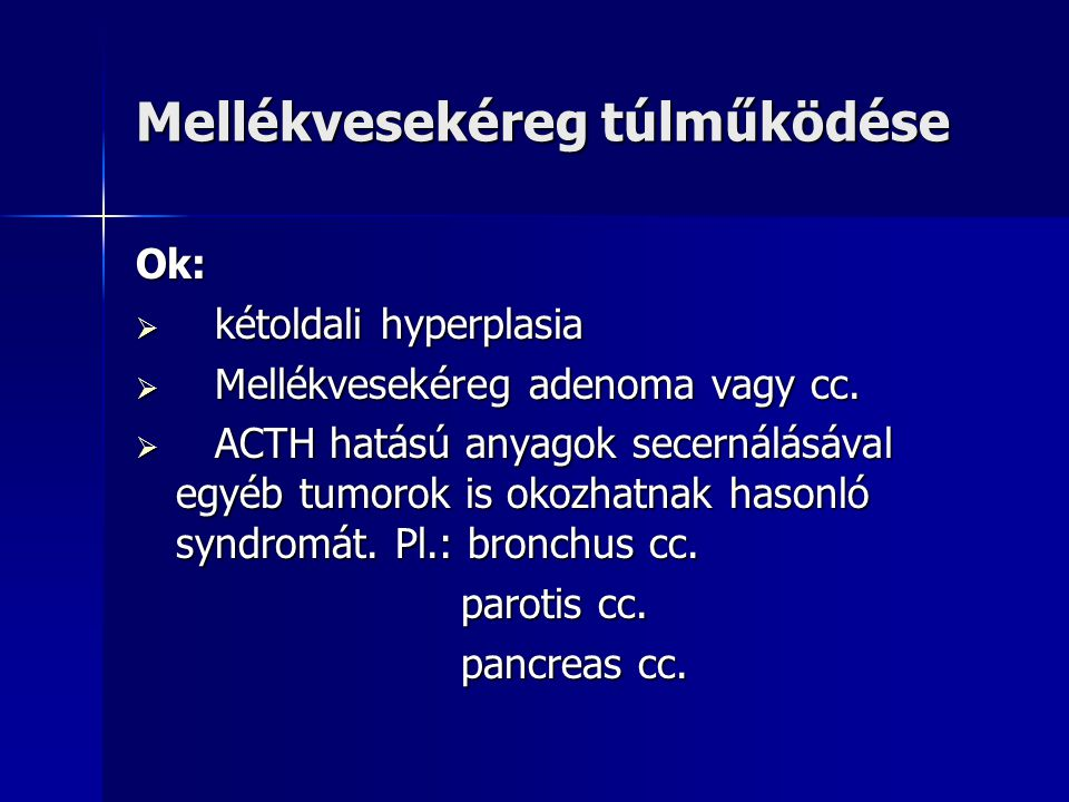 Mellékvesekéreg túlműködése Ok:  kétoldali hyperplasia  Mellékvesekéreg adenoma vagy cc.  ACTH hatású anyagok secernálásával egyéb tumorok is okozh
