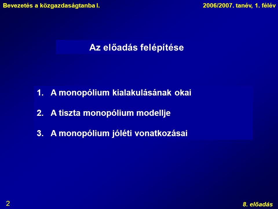 Bevezetés a közgazdaságtanba I.2006/2007. tanév, 1. félév 8. előadás 2 Az előadás felépítése 1.A monopólium kialakulásának okai 2.A tiszta monopólium