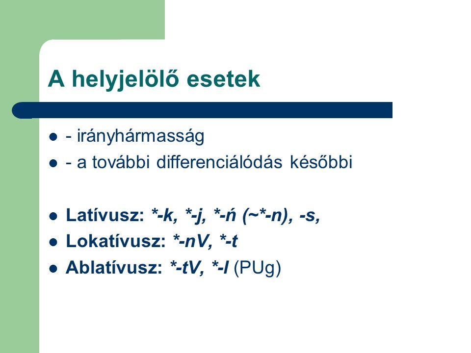 A helyjelölő esetek - irányhármasság - a további differenciálódás későbbi Latívusz: *-k, *-j, *-ń (~*-n), -s, Lokatívusz: *-nV, *-t Ablatívusz: *-tV,