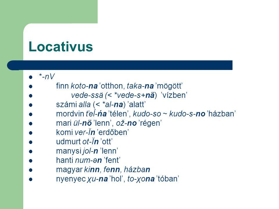 Locativus *-nV finn koto-na 'otthon, taka-na 'mögött' vede-ssä (< *vede-s+nä) 'vízben' számi alla (< *al-na) 'alatt' mordvin ťeĺ-ńa 'télen', kudo-so ~