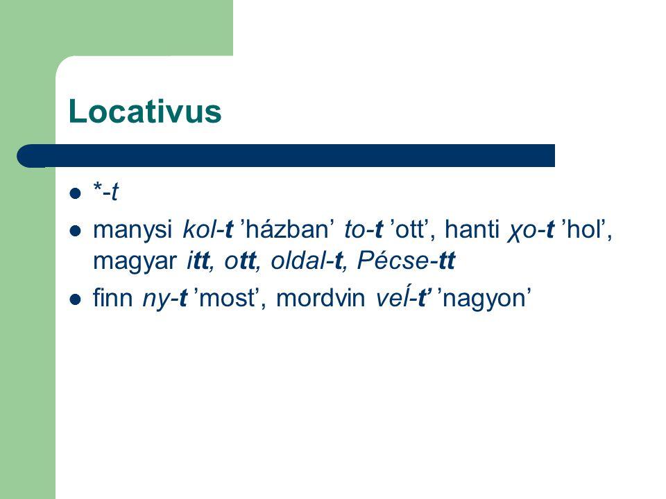 Locativus *-t manysi kol-t 'házban' to-t 'ott', hanti χo-t 'hol', magyar itt, ott, oldal-t, Pécse-tt finn ny-t 'most', mordvin veĺ-ť 'nagyon'