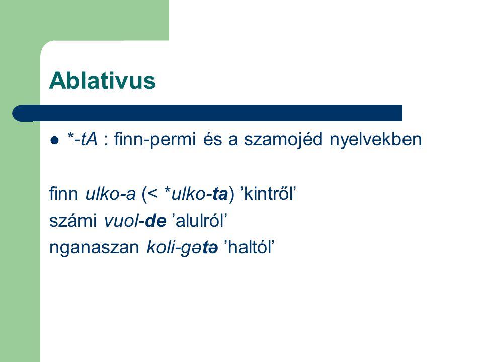 Ablativus *-tA : finn-permi és a szamojéd nyelvekben finn ulko-a (< *ulko-ta) 'kintről' számi vuol-de 'alulról' nganaszan koli-gətə 'haltól'