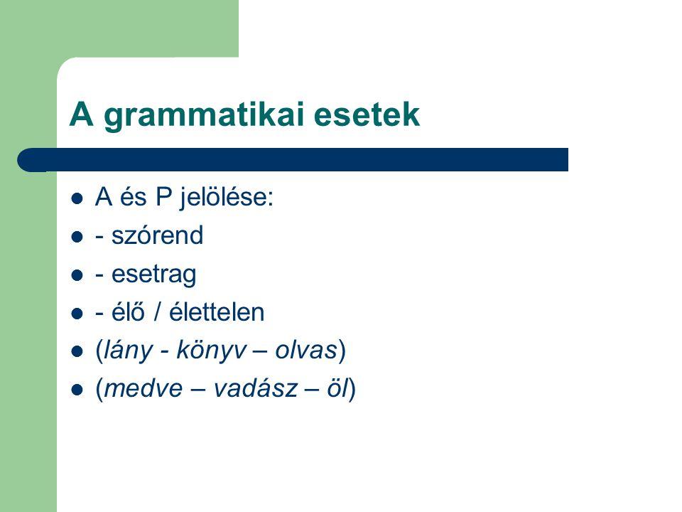 A grammatikai esetek A és P jelölése: - szórend - esetrag - élő / élettelen (lány - könyv – olvas) (medve – vadász – öl)