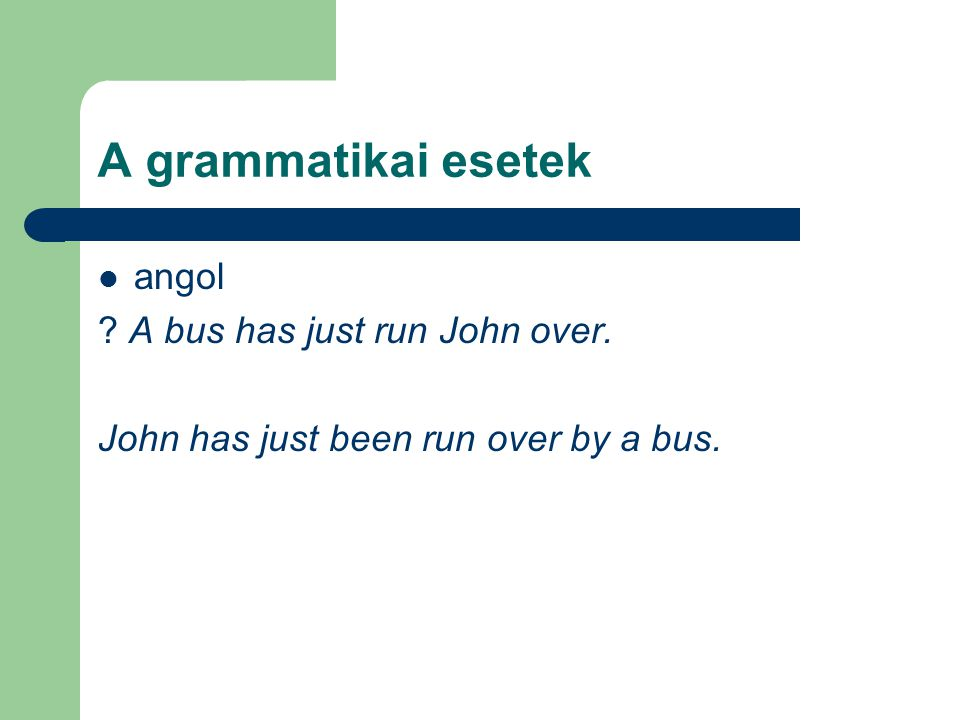 A grammatikai esetek angol ? A bus has just run John over. John has just been run over by a bus.