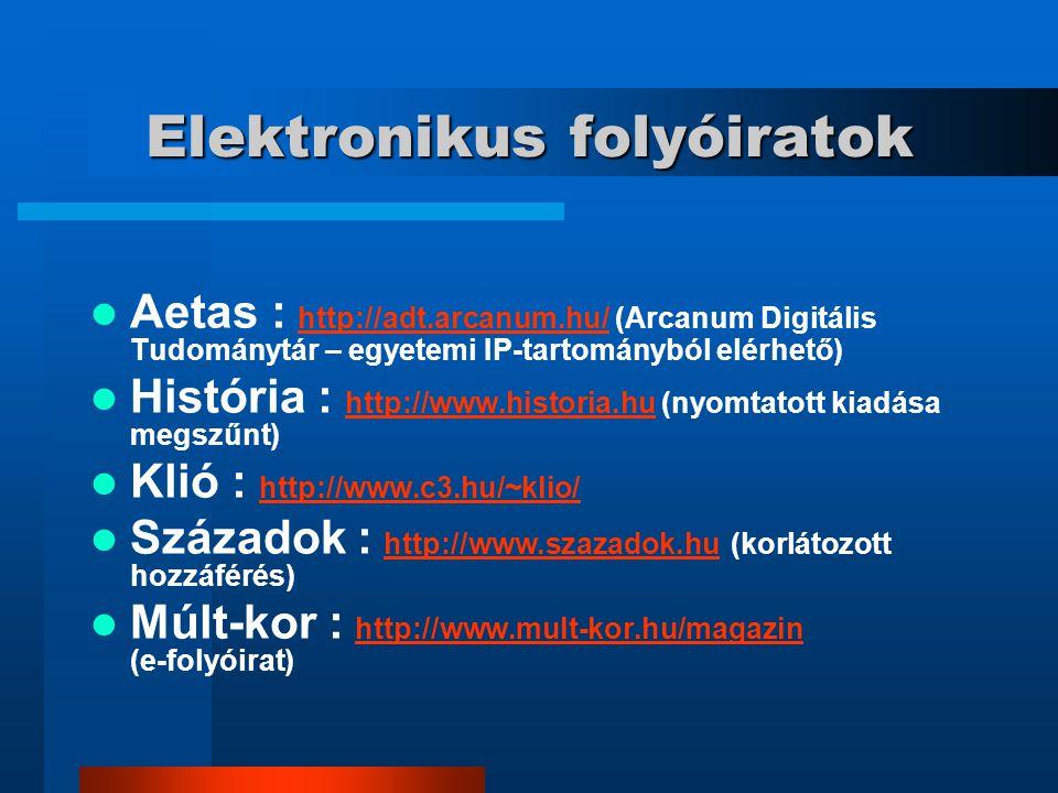 Elektronikus folyóiratok Aetas : http://adt.arcanum.hu/ (Arcanum Digitális Tudománytár – egyetemi IP-tartományból elérhető) http://adt.arcanum.hu/ História : http://www.historia.hu (nyomtatott kiadása megszűnt) http://www.historia.hu Klió : http://www.c3.hu/~klio/ http://www.c3.hu/~klio/ Századok : http://www.szazadok.hu (korlátozott hozzáférés) http://www.szazadok.hu Múlt-kor : http://www.mult-kor.hu/magazin (e-folyóirat) http://www.mult-kor.hu/magazin