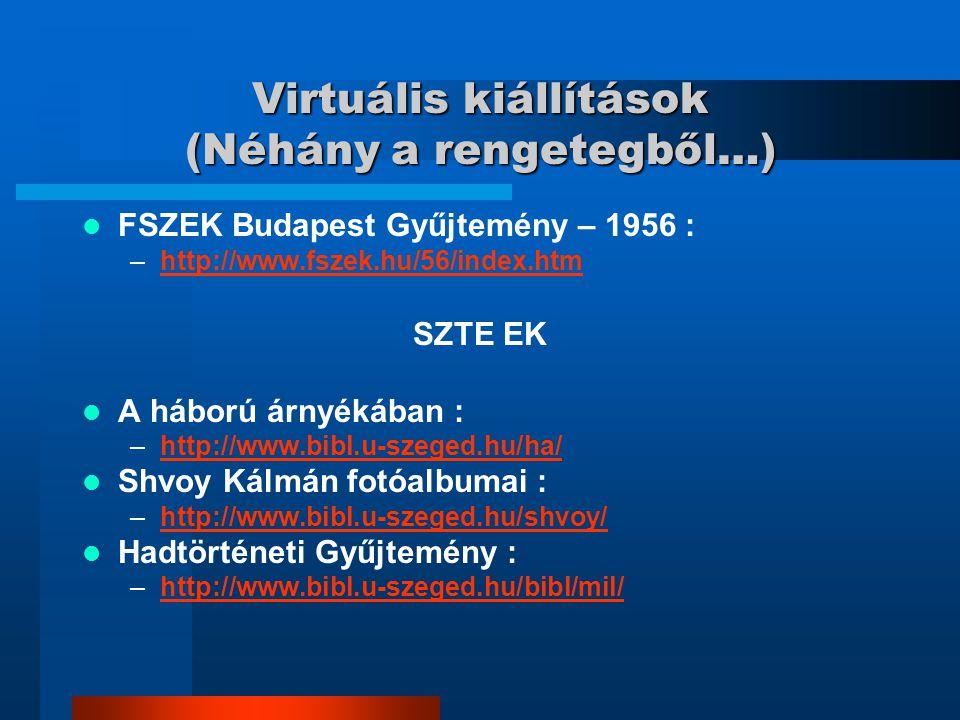 Virtuális kiállítások (Néhány a rengetegből…) FSZEK Budapest Gyűjtemény – 1956 : –http://www.fszek.hu/56/index.htmhttp://www.fszek.hu/56/index.htm SZTE EK A háború árnyékában : –http://www.bibl.u-szeged.hu/ha/http://www.bibl.u-szeged.hu/ha/ Shvoy Kálmán fotóalbumai : –http://www.bibl.u-szeged.hu/shvoy/http://www.bibl.u-szeged.hu/shvoy/ Hadtörténeti Gyűjtemény : –http://www.bibl.u-szeged.hu/bibl/mil/http://www.bibl.u-szeged.hu/bibl/mil/