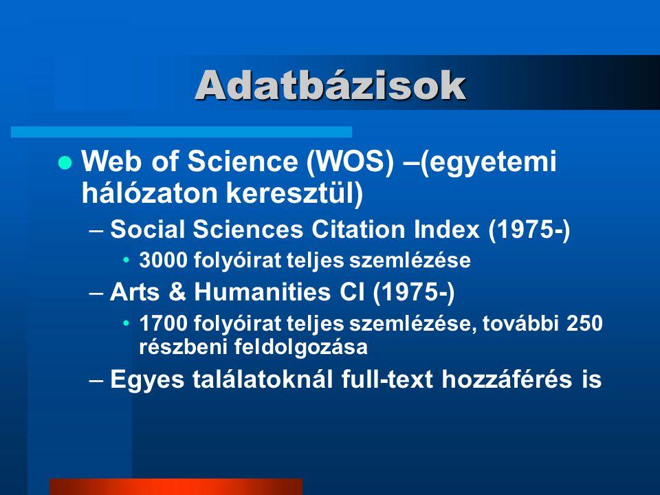 Adatbázisok Web of Science (WOS) –(egyetemi hálózaton keresztül) –Social Sciences Citation Index (1975-) 3000 folyóirat teljes szemlézése –Arts & Humanities CI (1975-) 1700 folyóirat teljes szemlézése, további 250 részbeni feldolgozása –Egyes találatoknál full-text hozzáférés is