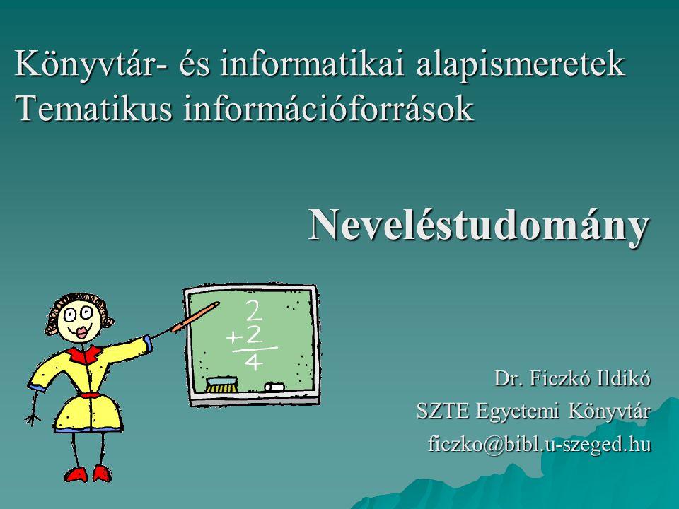 Könyvtár- és informatikai alapismeretek Tematikus információforrások Neveléstudomány Dr. Ficzkó Ildikó SZTE Egyetemi Könyvtár ficzko@bibl.u-szeged.hu