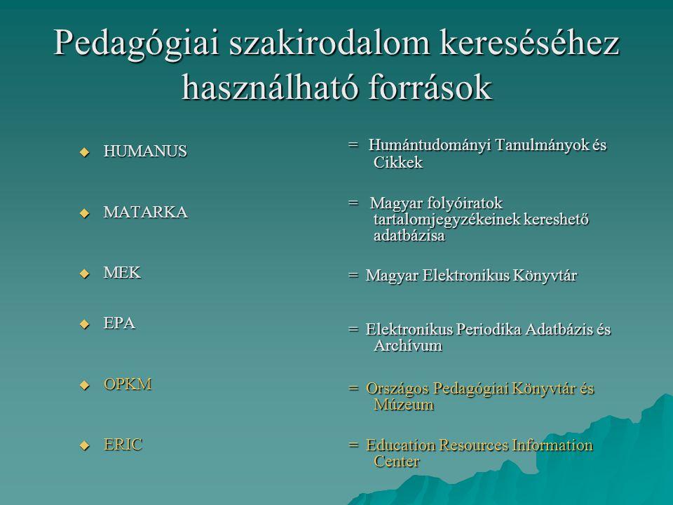 Pedagógiai szakirodalom kereséséhez használható források  HUMANUS  MATARKA  MEK  EPA  OPKM  ERIC = Humántudományi Tanulmányok és Cikkek = Magyar