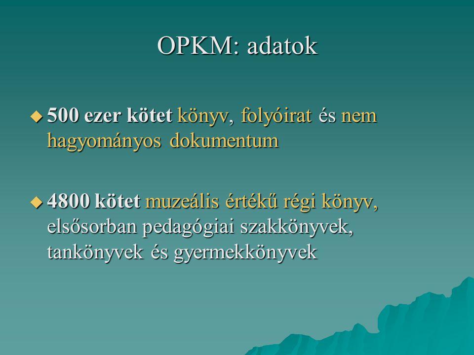 OPKM: adatok  500 ezer kötet könyv, folyóirat és nem hagyományos dokumentum  4800 kötet muzeális értékű régi könyv, elsősorban pedagógiai szakkönyve