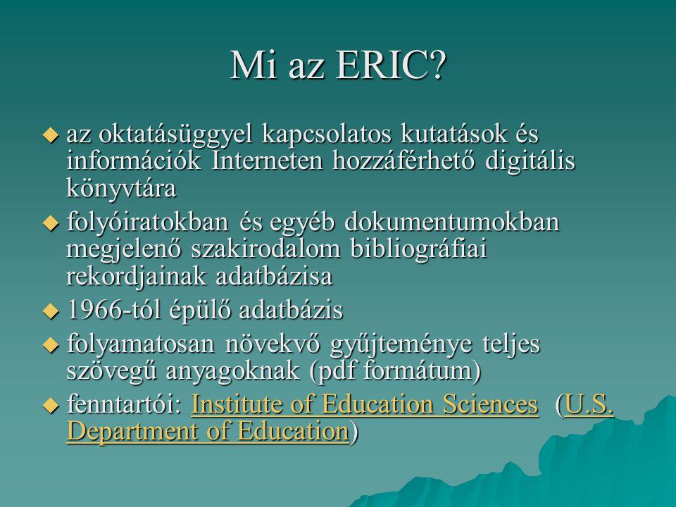 Mi az ERIC?  az oktatásüggyel kapcsolatos kutatások és információk Interneten hozzáférhető digitális könyvtára  folyóiratokban és egyéb dokumentumok