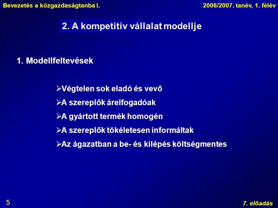 Bevezetés a közgazdaságtanba I.2006/2007. tanév, 1. félév 7. előadás 5 2. A kompetitív vállalat modellje 1. Modellfeltevések  Végtelen sok eladó és v
