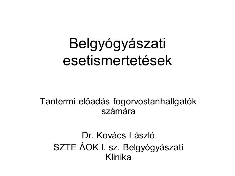 Belgyógyászati esetismertetések Tantermi előadás fogorvostanhallgatók számára Dr. Kovács László SZTE ÁOK I. sz. Belgyógyászati Klinika