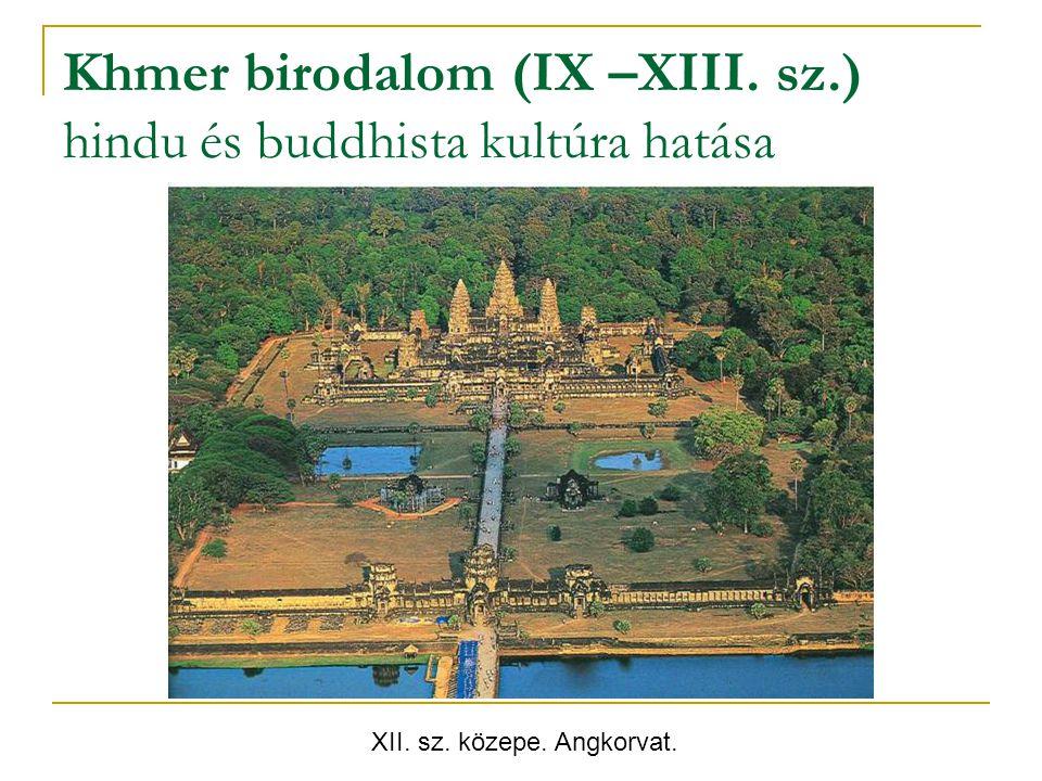 Khmer birodalom (IX –XIII. sz.) hindu és buddhista kultúra hatása XII. sz. közepe. Angkorvat.