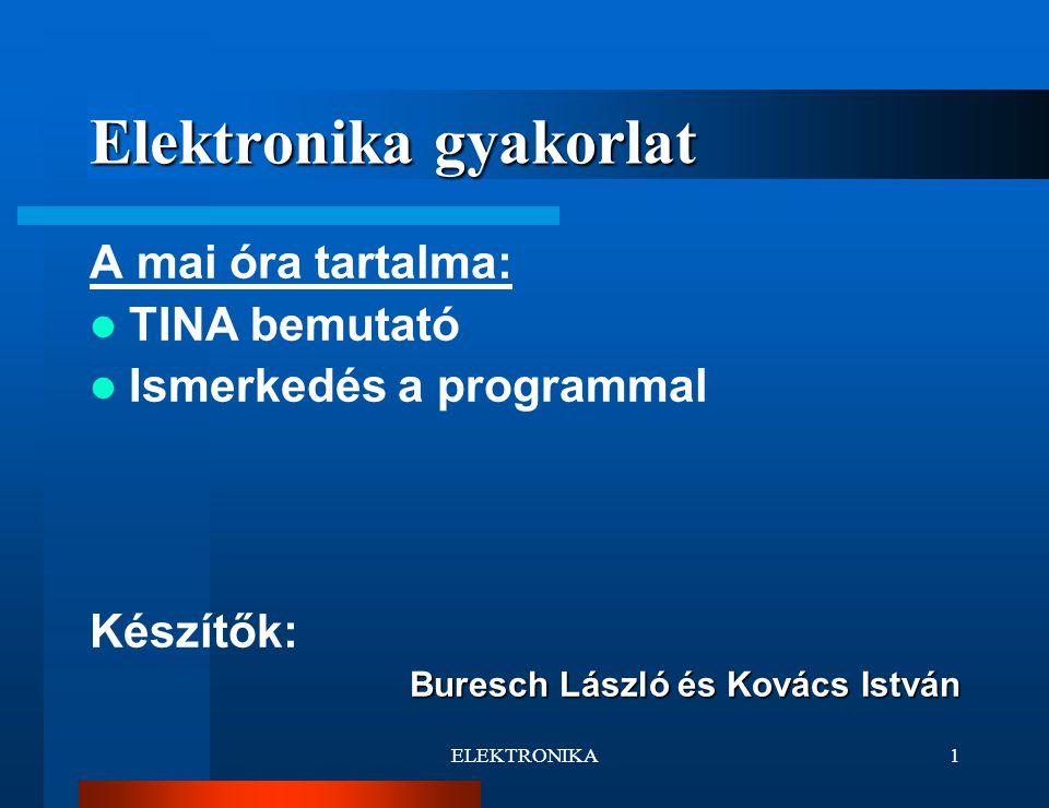 ELEKTRONIKA1 Elektronika gyakorlat A mai óra tartalma: TINA bemutató Ismerkedés a programmal Készítők: Buresch László és Kovács István
