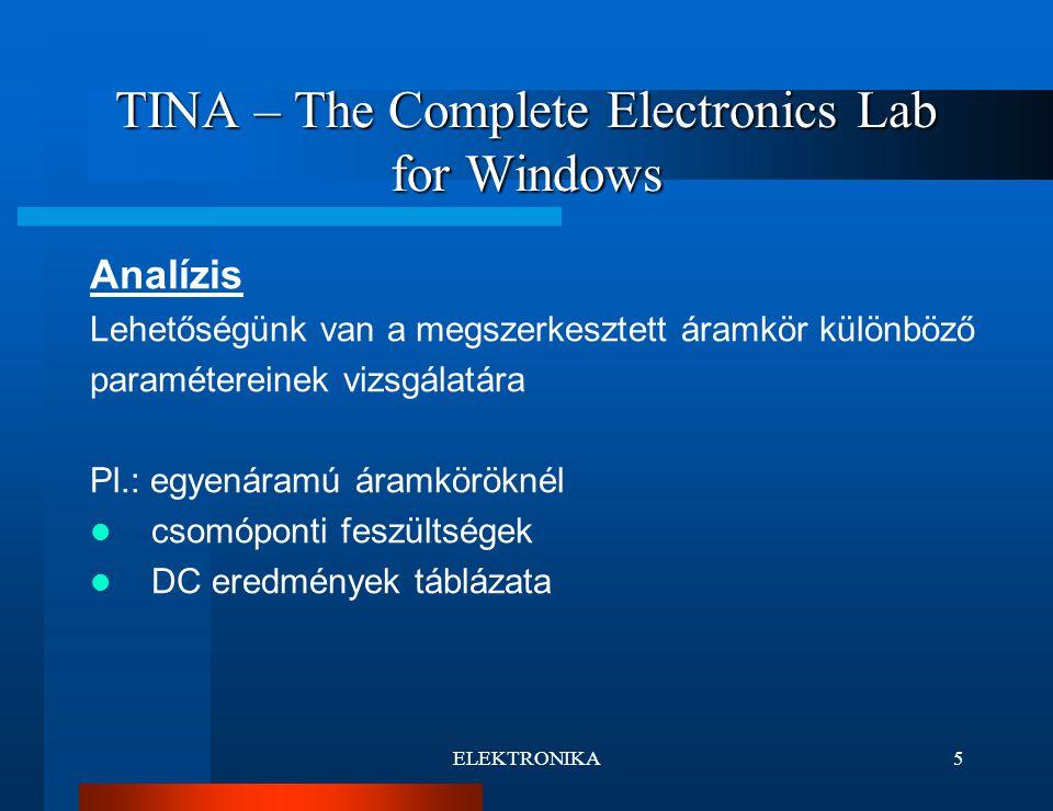 ELEKTRONIKA5 TINA – The Complete Electronics Lab for Windows Analízis Lehetőségünk van a megszerkesztett áramkör különböző paramétereinek vizsgálatára Pl.: egyenáramú áramköröknél csomóponti feszültségek DC eredmények táblázata