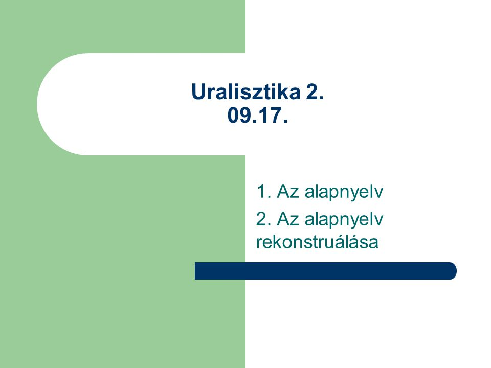 Uralisztika 2. 09.17. 1. Az alapnyelv 2. Az alapnyelv rekonstruálása