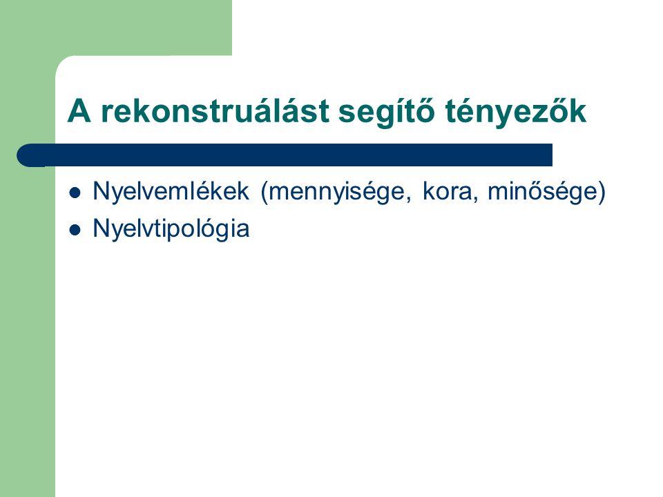 A rekonstruálást segítő tényezők Nyelvemlékek (mennyisége, kora, minősége) Nyelvtipológia