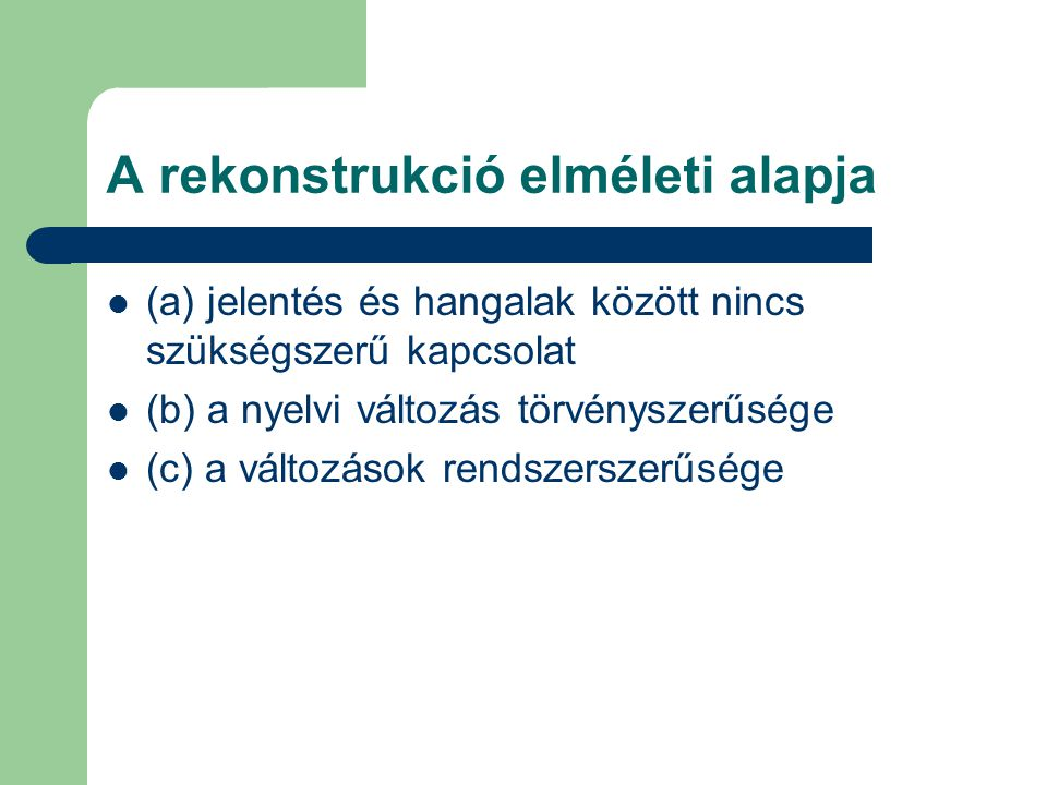A rekonstrukció elméleti alapja (a) jelentés és hangalak között nincs szükségszerű kapcsolat (b) a nyelvi változás törvényszerűsége (c) a változások r