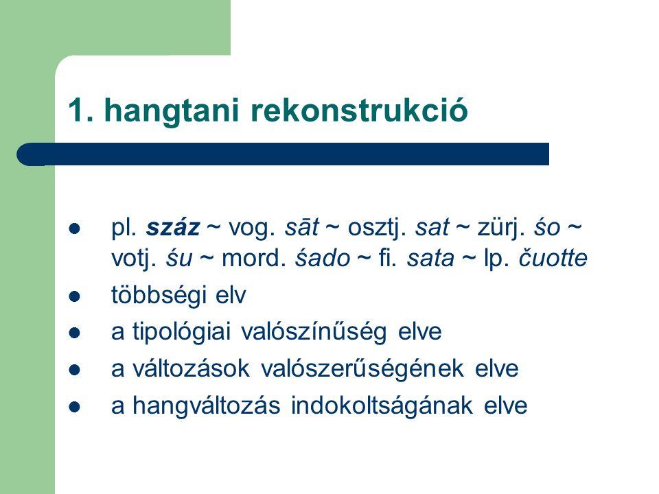 1. hangtani rekonstrukció pl. száz ~ vog. sāt ~ osztj. sat ~ zürj. śo ~ votj. śu ~ mord. śado ~ fi. sata ~ lp. čuotte többségi elv a tipológiai valósz