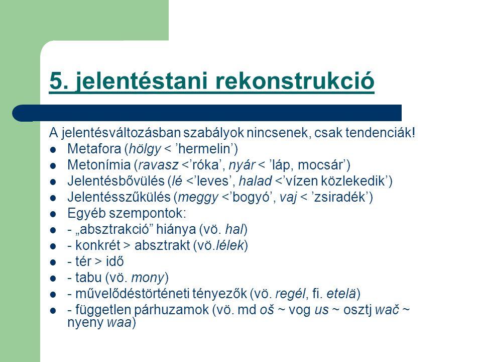 5. jelentéstani rekonstrukció A jelentésváltozásban szabályok nincsenek, csak tendenciák! Metafora (hölgy < 'hermelin') Metonímia (ravasz <'róka', nyá
