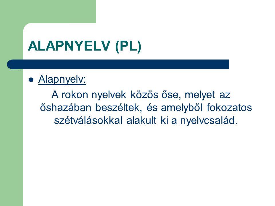 ALAPNYELV (PL) Alapnyelv: A rokon nyelvek közös őse, melyet az őshazában beszéltek, és amelyből fokozatos szétválásokkal alakult ki a nyelvcsalád.