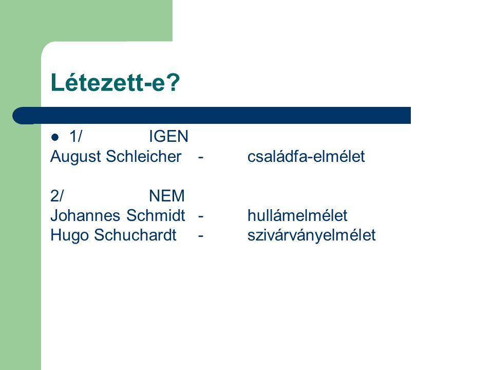 Létezett-e? 1/IGEN August Schleicher - családfa-elmélet 2/NEM Johannes Schmidt-hullámelmélet Hugo Schuchardt-szivárványelmélet
