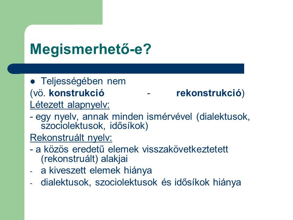 Megismerhető-e? Teljességében nem (vö. konstrukció-rekonstrukció) Létezett alapnyelv: - egy nyelv, annak minden ismérvével (dialektusok, szociolektuso