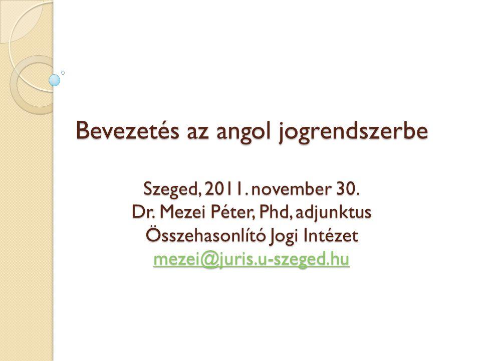 Bevezetés az angol jogrendszerbe Szeged, 2011. november 30. Dr. Mezei Péter, Phd, adjunktus Összehasonlító Jogi Intézet mezei@juris.u-szeged.hu mezei@