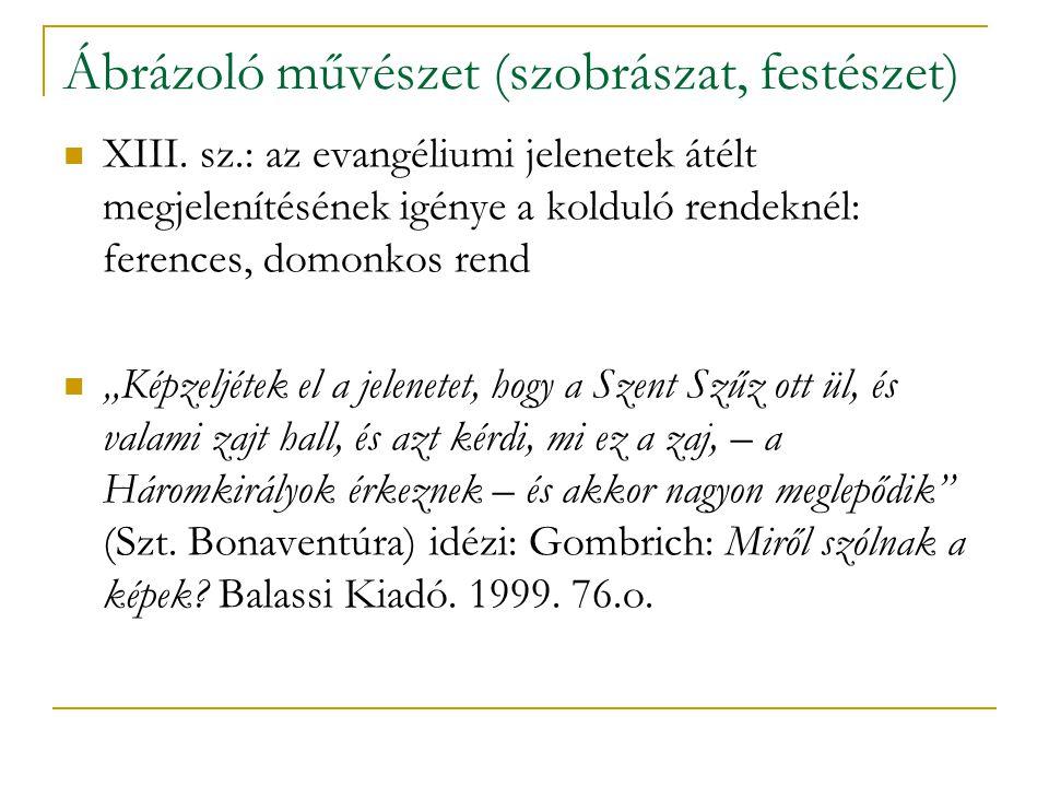 Ábrázoló művészet (szobrászat, festészet) XIII. sz.: az evangéliumi jelenetek átélt megjelenítésének igénye a kolduló rendeknél: ferences, domonkos re