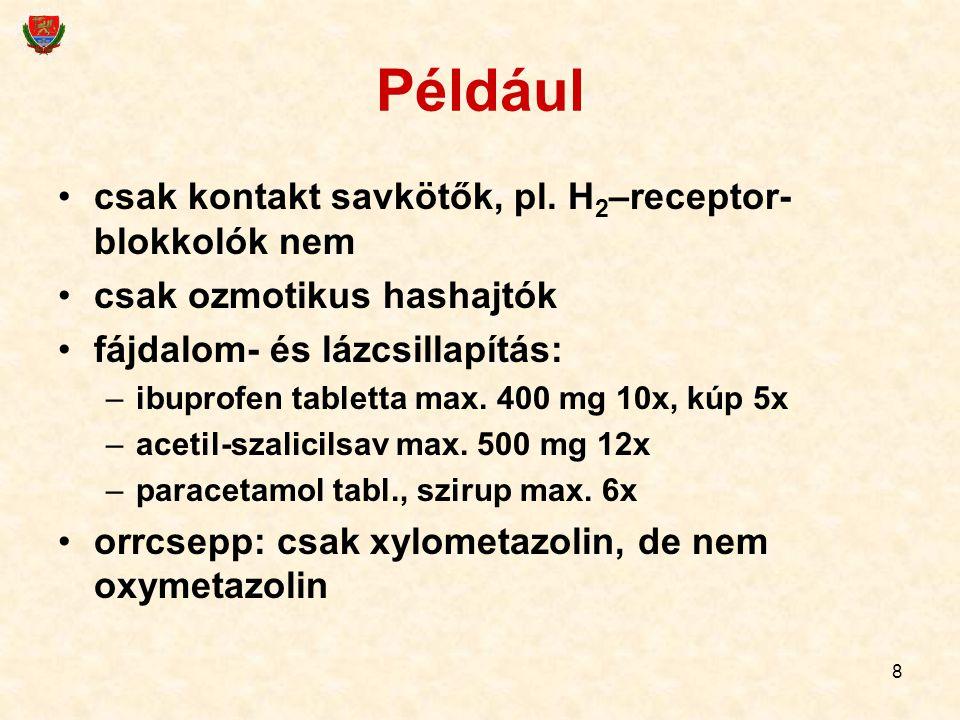 8 Például csak kontakt savkötők, pl. H 2 –receptor- blokkolók nem csak ozmotikus hashajtók fájdalom- és lázcsillapítás: –ibuprofen tabletta max. 400 m