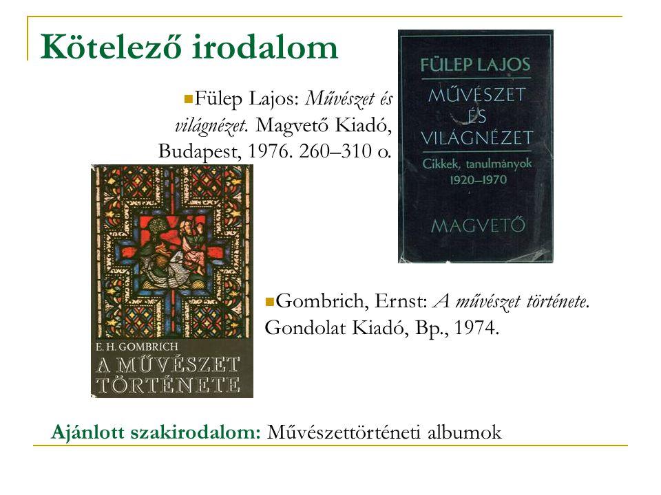 Kötelező irodalom Gombrich, Ernst: A művészet története. Gondolat Kiadó, Bp., 1974. Fülep Lajos: Művészet és világnézet. Magvető Kiadó, Budapest, 1976