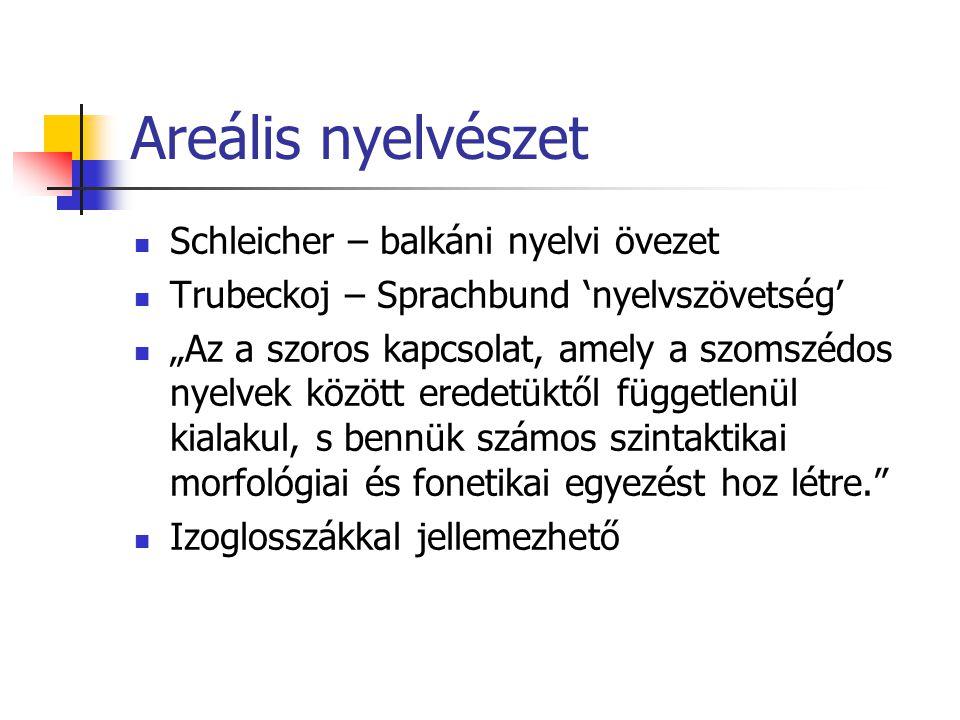 """Areális nyelvészet Schleicher – balkáni nyelvi övezet Trubeckoj – Sprachbund 'nyelvszövetség' """"Az a szoros kapcsolat, amely a szomszédos nyelvek közöt"""