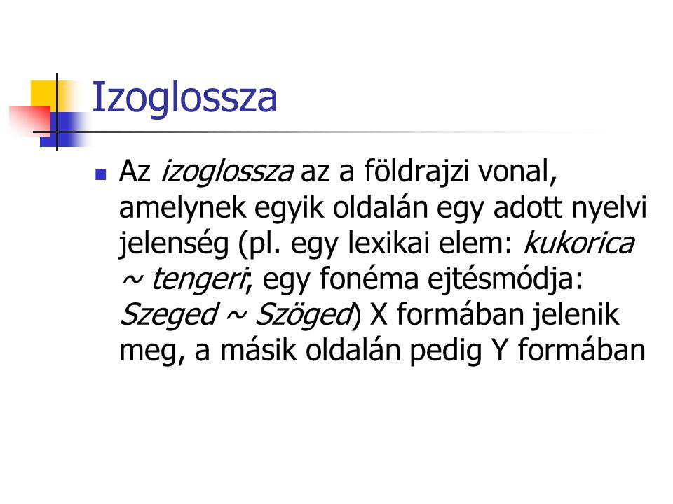 Izoglossza Az izoglossza az a földrajzi vonal, amelynek egyik oldalán egy adott nyelvi jelenség (pl. egy lexikai elem: kukorica ~ tengeri; egy fonéma