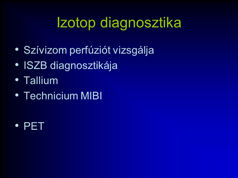Izotop diagnosztika Szívizom perfúziót vizsgálja ISZB diagnosztikája Tallium Technicium MIBI PET