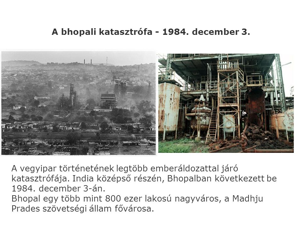 A bhopali katasztrófa - 1984. december 3. A vegyipar történetének legtöbb emberáldozattal járó katasztrófája. India középső részén, Bhopalban következ