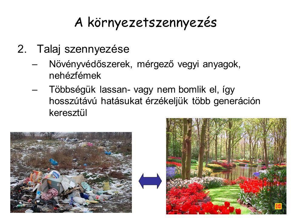 2.Talaj szennyezése –Növényvédőszerek, mérgező vegyi anyagok, nehézfémek –Többségük lassan- vagy nem bomlik el, így hosszútávú hatásukat érzékeljük tö