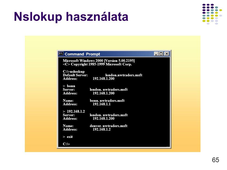 65 Nslokup használata Microsoft Windows 2000 [Version 5.00.2195] Copyright 1985-1999 Microsoft Corp. C:\>nslookup Default Server:london.nwtraders.msft