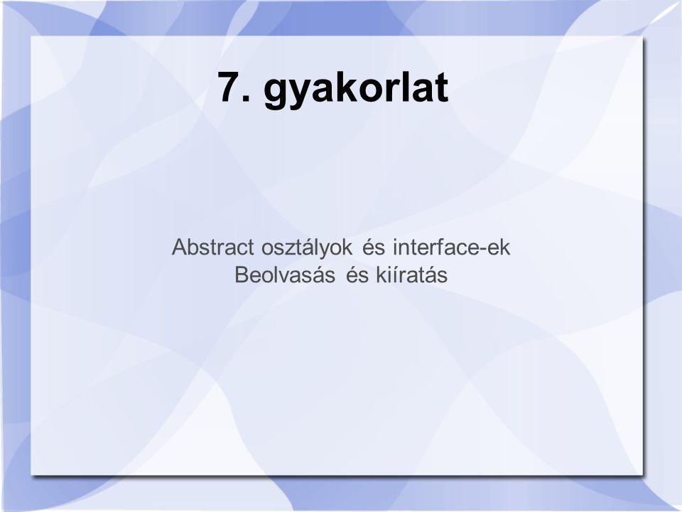 Abstract osztályok és interface-ek Beolvasás és kiíratás 7. gyakorlat