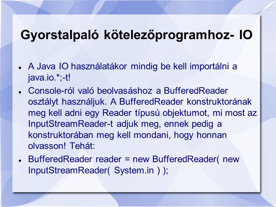 Gyorstalpaló kötelezőprogramhoz- IO A Java IO használatákor mindig be kell importálni a java.io.*;-t.
