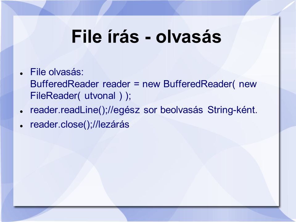 File olvasás: BufferedReader reader = new BufferedReader( new FileReader( utvonal ) ); reader.readLine();//egész sor beolvasás String-ként. reader.clo