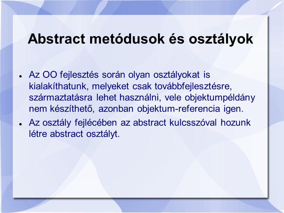 Abstract metódusok és osztályok Az OO fejlesztés során olyan osztályokat is kialakíthatunk, melyeket csak továbbfejlesztésre, származtatásra lehet használni, vele objektumpéldány nem készíthető, azonban objektum-referencia igen.