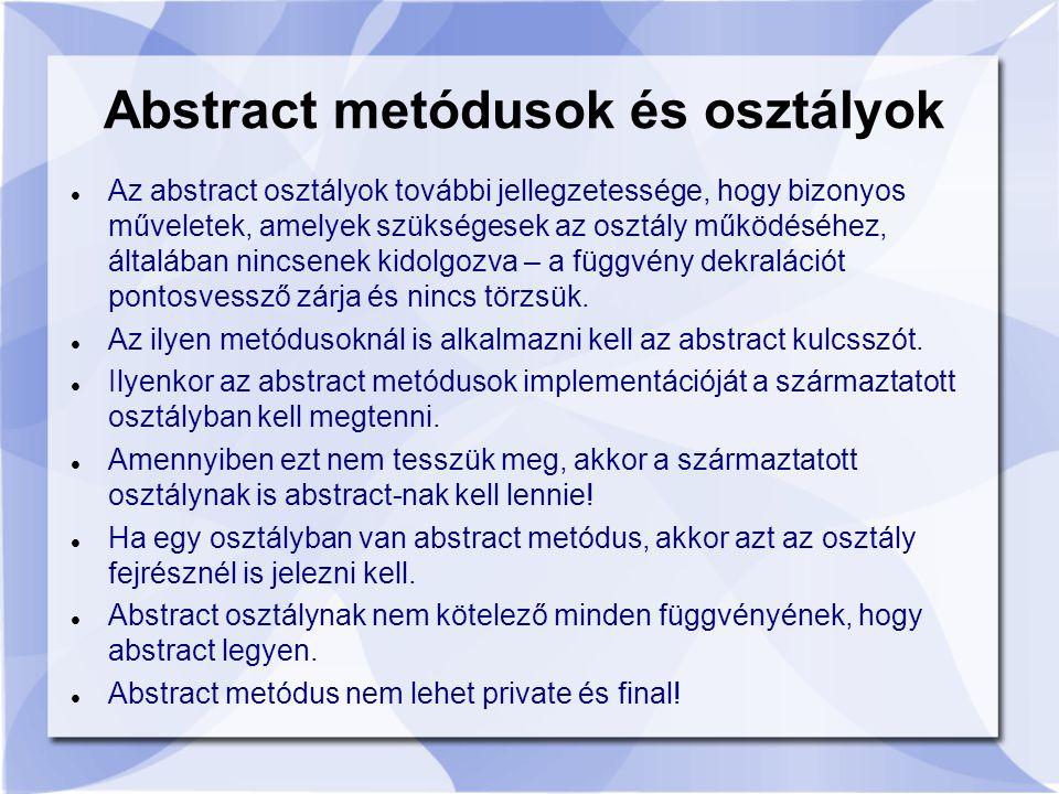 Az abstract osztályok további jellegzetessége, hogy bizonyos műveletek, amelyek szükségesek az osztály működéséhez, általában nincsenek kidolgozva – a függvény dekralációt pontosvessző zárja és nincs törzsük.