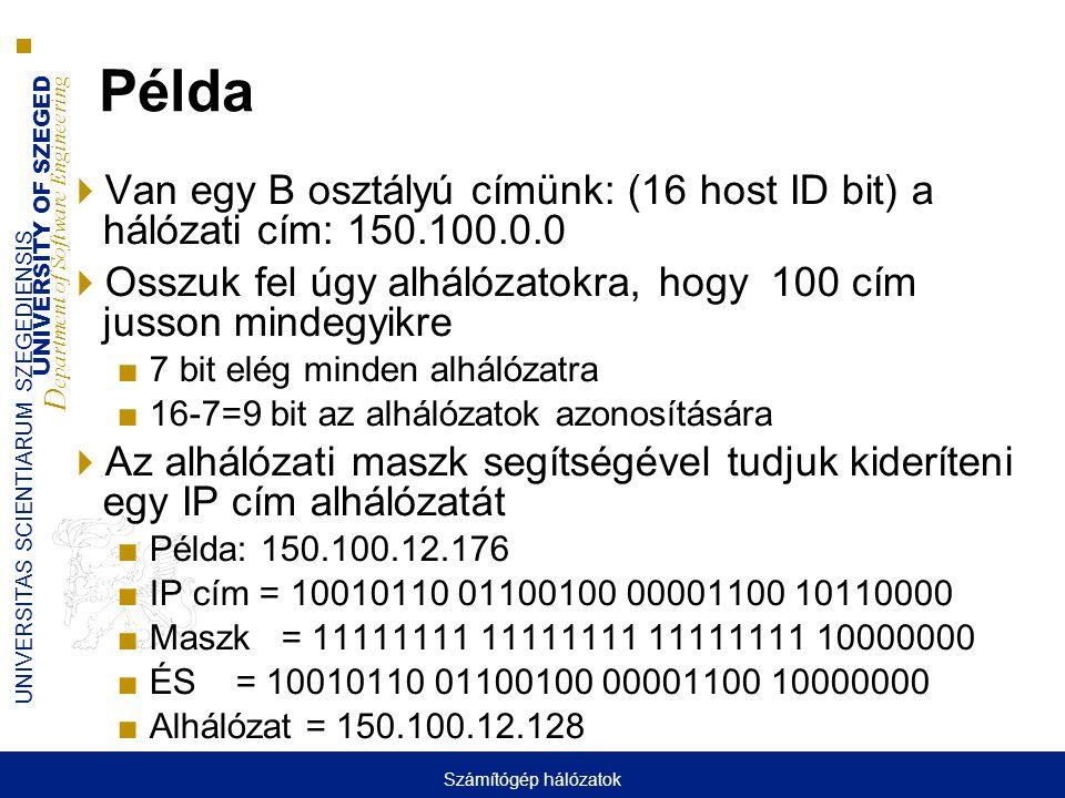 UNIVERSITY OF SZEGED D epartment of Software Engineering UNIVERSITAS SCIENTIARUM SZEGEDIENSIS Példa  Van egy B osztályú címünk: (16 host ID bit) a hálózati cím: 150.100.0.0  Osszuk fel úgy alhálózatokra, hogy 100 cím jusson mindegyikre ■7 bit elég minden alhálózatra ■16-7=9 bit az alhálózatok azonosítására  Az alhálózati maszk segítségével tudjuk kideríteni egy IP cím alhálózatát ■Példa: 150.100.12.176 ■IP cím = 10010110 01100100 00001100 10110000 ■Maszk = 11111111 11111111 11111111 10000000 ■ÉS = 10010110 01100100 00001100 10000000 ■Alhálózat = 150.100.12.128 Számítógép hálózatok