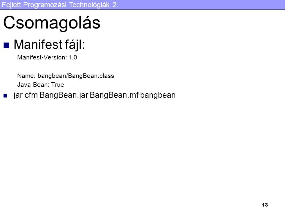 Fejlett Programozási Technológiák 2. 13 Csomagolás Manifest fájl: Manifest-Version: 1.0 Name: bangbean/BangBean.class Java-Bean: True jar cfm BangBean